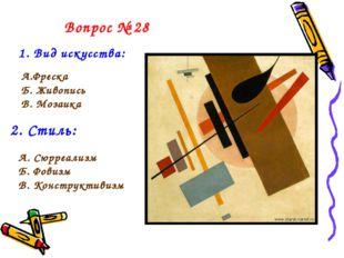 Вопрос № 28 1. Вид искусства: А.Фреска Б. Живопись В. Мозаика 2. Стиль: А. Сю
