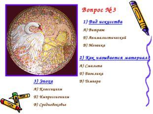 Вопрос № 3 Вид искусства А) Витраж Б) Анималистический В) Мозаика 2) Как назы