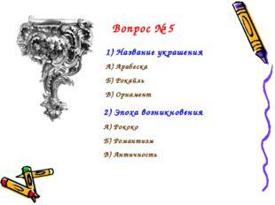 Вопрос № 5 Название украшения А) Арабеска Б) Рокайль В) Орнамент 2) Эпоха воз