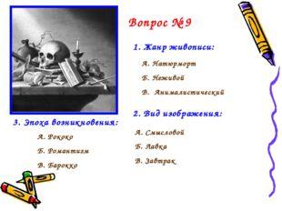 Вопрос № 9 1. Жанр живописи: А. Натюрморт Б. Неживой В. Анималистический 2. В