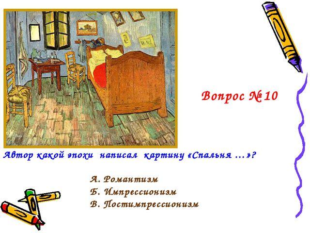 Вопрос № 10 А. Романтизм Б. Импрессионизм В. Постимпрессионизм Автор какой эп...