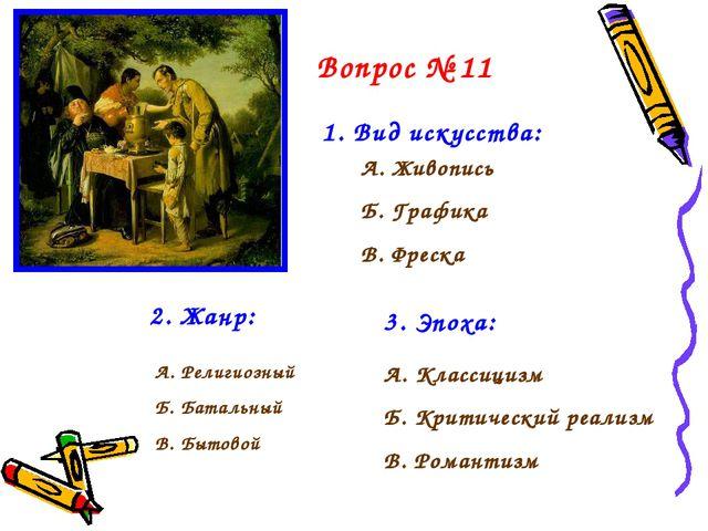 Вопрос № 11 1. Вид искусства: А. Живопись Б. Графика В. Фреска 2. Жанр: А. Ре...