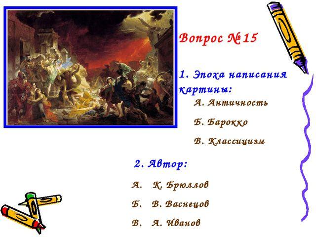 Вопрос № 15 1. Эпоха написания картины: А. Античность Б. Барокко В. Классициз...