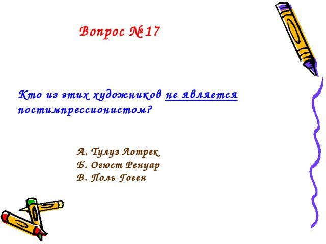 Вопрос № 17 Кто из этих художников не является постимпрессионистом? А. Тулуз...