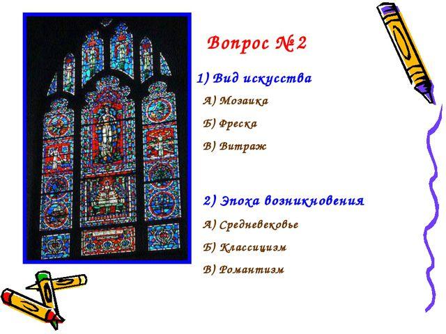 Вопрос № 2 1) Вид искусства А) Мозаика Б) Фреска В) Витраж 2) Эпоха возникнов...