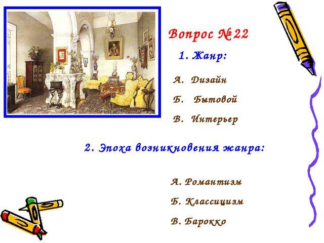 Вопрос № 22 1. Жанр: А. Дизайн Б. Бытовой В. Интерьер 2. Эпоха возникновения...