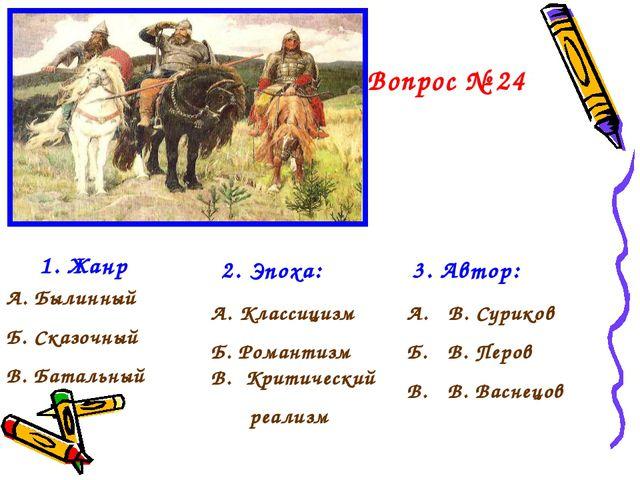 Вопрос № 24 1. Жанр А. Былинный Б. Сказочный В. Батальный 2. Эпоха: А. Класси...