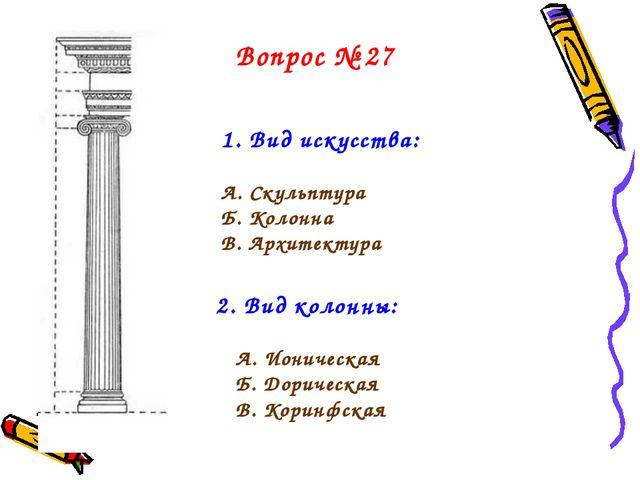 1. Вид искусства: А. Скульптура Б. Колонна В. Архитектура 2. Вид колонны: А....