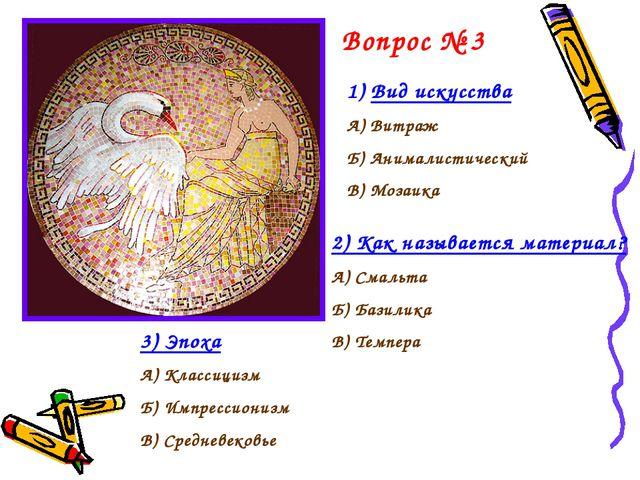 Вопрос № 3 Вид искусства А) Витраж Б) Анималистический В) Мозаика 2) Как назы...