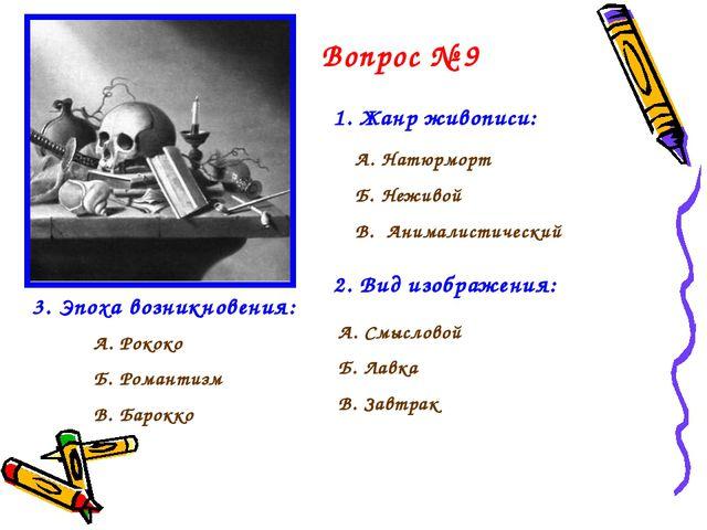 Вопрос № 9 1. Жанр живописи: А. Натюрморт Б. Неживой В. Анималистический 2. В...