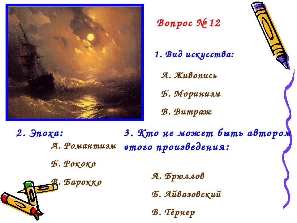 Вопрос № 12 1. Вид искусства: А. Живопись Б. Моринизм В. Витраж 2. Эпоха: А....