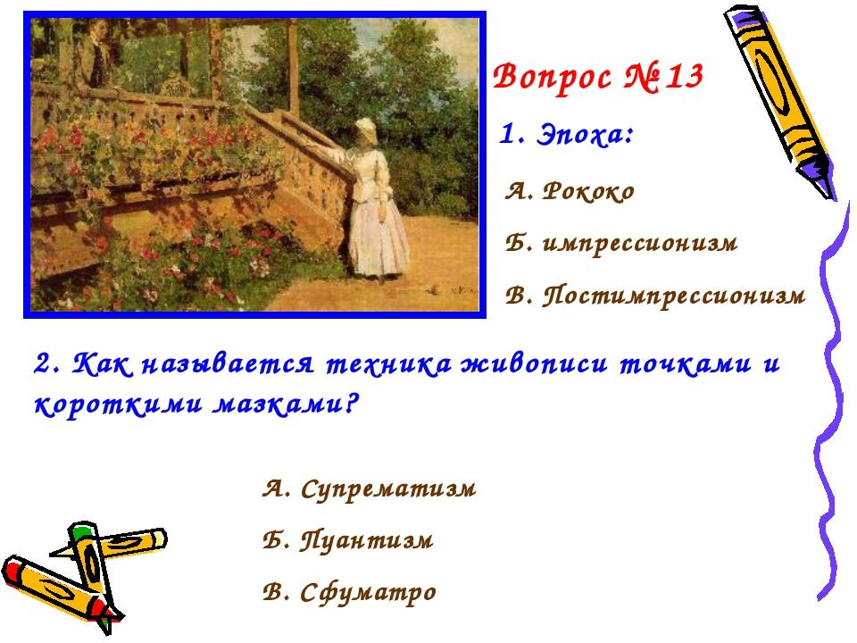 Вопрос № 13 1. Эпоха: А. Рококо Б. импрессионизм В. Постимпрессионизм 2. Как...