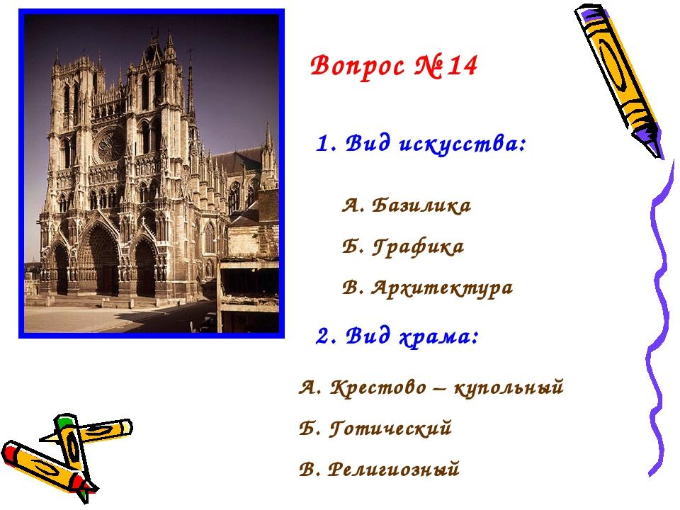 Вопрос № 14 1. Вид искусства: А. Базилика Б. Графика В. Архитектура 2. Вид хр...