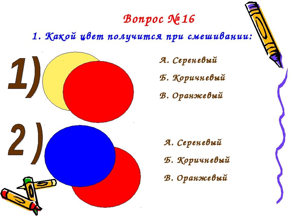 Вопрос № 16 1. Какой цвет получится при смешивании: А. Сереневый Б. Коричневы...