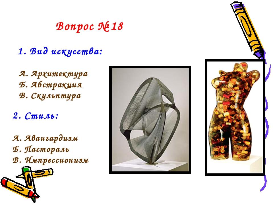 Вопрос № 18 1. Вид искусства: А. Архитектура Б. Абстракция В. Скульптура 2. С...