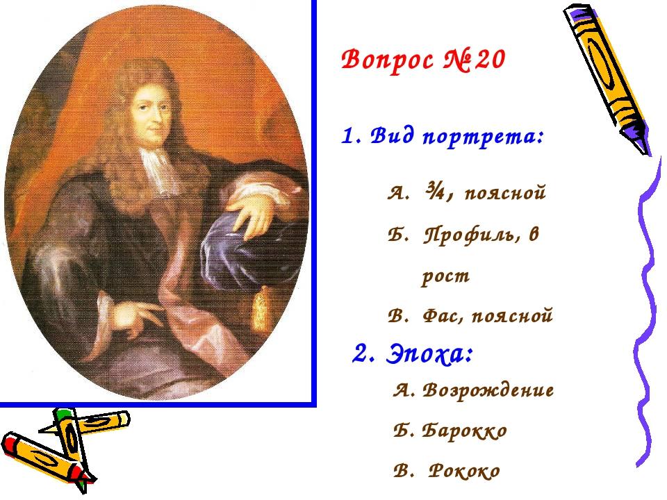 Вопрос № 20 1. Вид портрета: А. ¾, поясной Б. Профиль, в рост В. Фас, поясной...