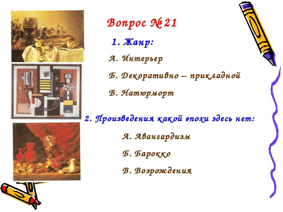 Вопрос № 21 1. Жанр: А. Интерьер Б. Декоративно – прикладной В. Натюрморт 2....
