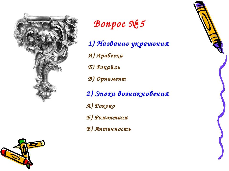 Вопрос № 5 Название украшения А) Арабеска Б) Рокайль В) Орнамент 2) Эпоха воз...