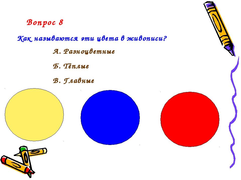 Вопрос 8 Как называются эти цвета в живописи? А. Разноцветные Б. Тёплые В. Гл...