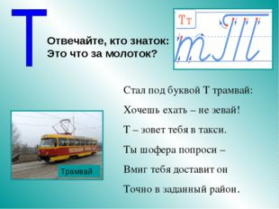 Стал под буквой Т трамвай: Хочешь ехать – не зевай! Т – зовет тебя в такси. Т