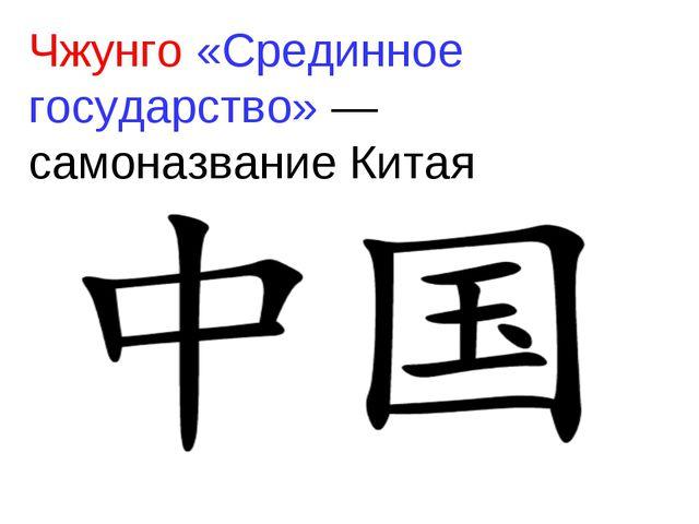 Чжунго «Срединное государство» — самоназвание Китая