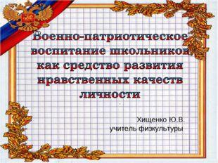 Хищенко Ю.В. учитель физкультуры