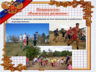 Направление «Физическое развитие» Учащиеся школы участвуют во всех школьных и