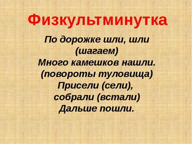 Физкультминутка По дорожке шли, шли (шагаем) Много камешков нашли. (повороты...