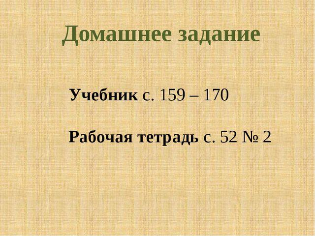 Домашнее задание Учебник с. 159 – 170 Рабочая тетрадь с. 52 № 2