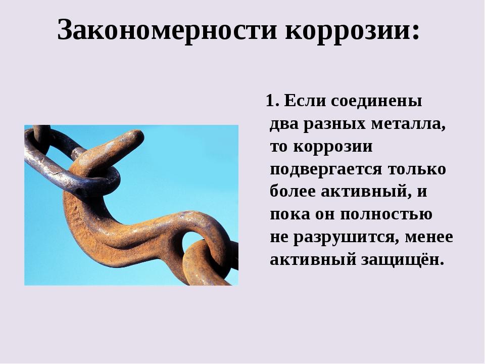 Закономерности коррозии: 1. Если соединены два разных металла, то коррозии по...
