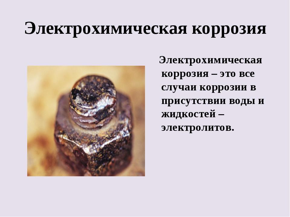 Электрохимическая коррозия Электрохимическая коррозия – это все случаи корроз...