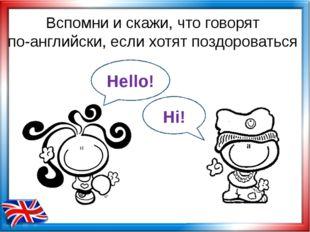 Вспомни и скажи, что говорят по-английски, если хотят поздороваться Hello! Hi!
