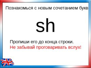 Познакомься с новым сочетанием букв sh Пропиши его до конца строки. Не забыва