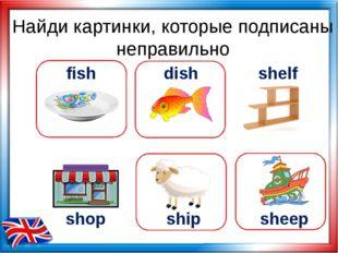 Найди картинки, которые подписаны неправильно shop ship fish dish shelf sheep