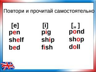 Повтори и прочитай самостоятельно [e] [i] [ɒ] pen shelf bed pond shop doll pi