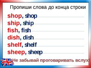 Пропиши слова до конца строки shop, shop ship, ship fish, fish dish, dish she