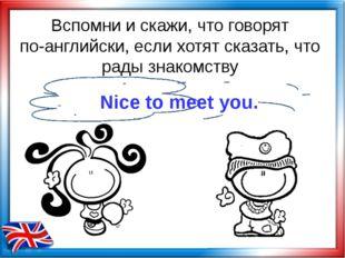 Вспомни и скажи, что говорят по-английски, если хотят сказать, что рады знако