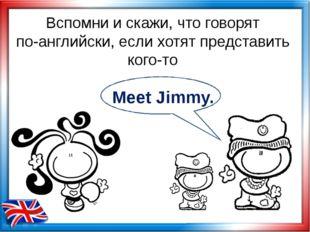 Вспомни и скажи, что говорят по-английски, если хотят представить кого-то Mee