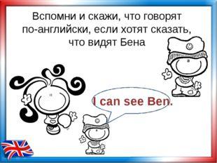 Вспомни и скажи, что говорят по-английски, если хотят сказать, что видят Бена