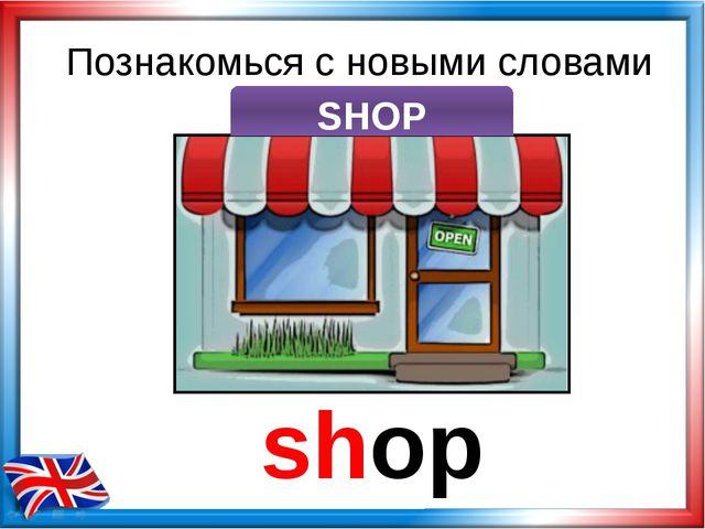 Познакомься с новыми словами shop SHOP