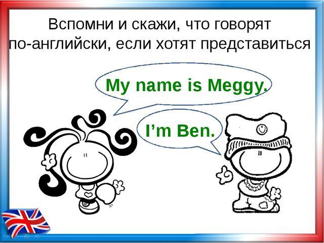 Вспомни и скажи, что говорят по-английски, если хотят представиться My name i...