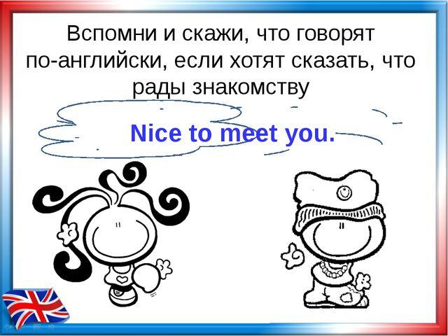 Вспомни и скажи, что говорят по-английски, если хотят сказать, что рады знако...