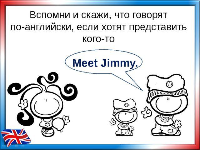 Вспомни и скажи, что говорят по-английски, если хотят представить кого-то Mee...
