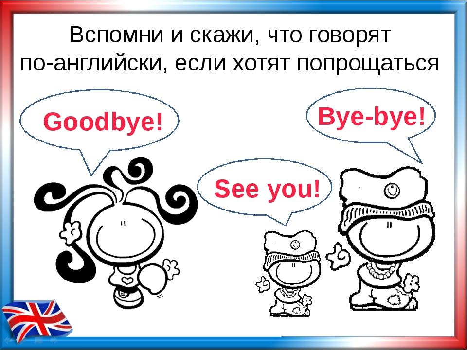Вспомни и скажи, что говорят по-английски, если хотят попрощаться Goodbye! By...