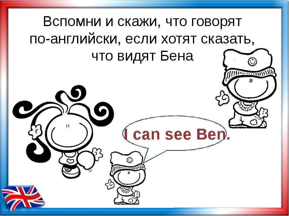 Вспомни и скажи, что говорят по-английски, если хотят сказать, что видят Бена...