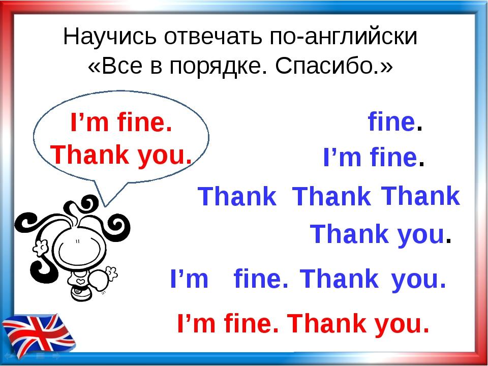 Научись отвечать по-английски «Все в порядке. Спасибо.» Thank you. I'm fine....