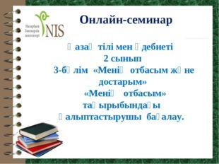 Онлайн-семинар Қазақ тілі мен әдебиеті 2 сынып 3-бөлім «Менің отбасым және до