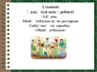 2 сынып Қазақ тілі мен әдебиеті 3-бөлім: Менің отбасым және достарым Сабақты