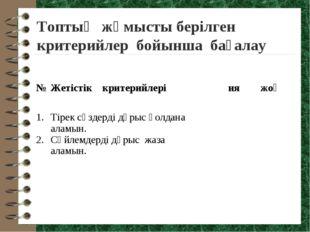 Топтық жұмысты берілген критерийлер бойынша бағалау № Жетістік критерийлері