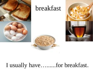 breakfast I usually have…......for breakfast.